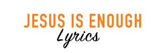 JESUS IS ENOUGH LYRICS